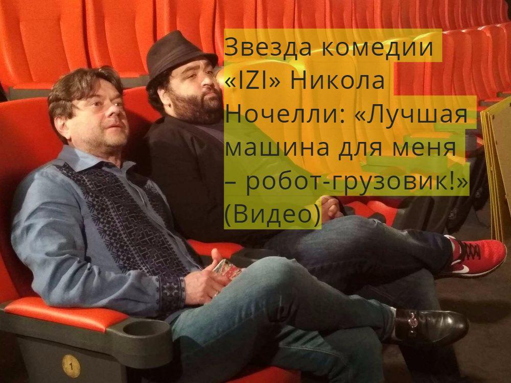 Звезда комедии «IZI» Никола Ночелли: «Лучшая машина для меня – робот-грузовик!»(Видео)