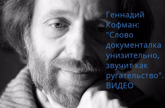 """Геннадий Кофман: """"Слово документалка – унизительно, звучит как ругательство"""".(ВИДЕО)"""